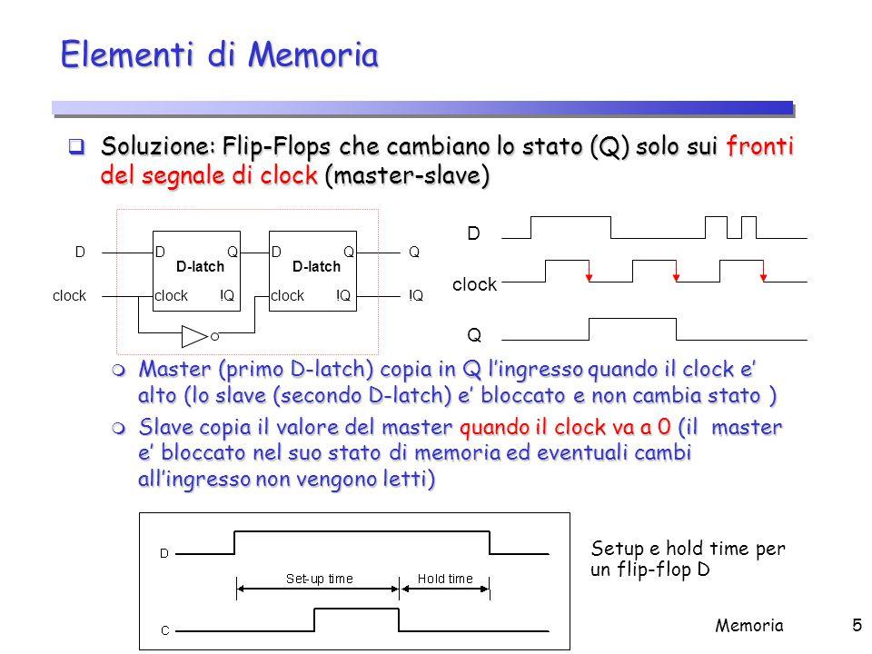 Memoria5 Elementi di Memoria  Soluzione: Flip-Flops che cambiano lo stato (Q) solo sui fronti del segnale di clock (master-slave) m Master (primo D-l