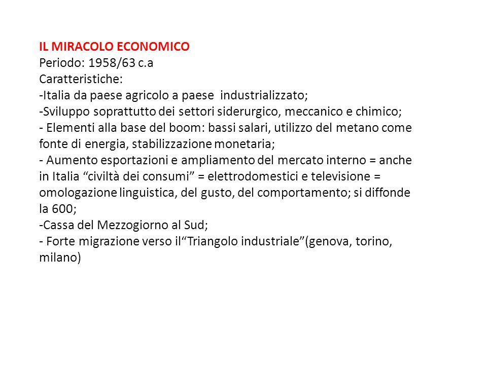 IL MIRACOLO ECONOMICO Periodo: 1958/63 c.a Caratteristiche: -Italia da paese agricolo a paese industrializzato; -Sviluppo soprattutto dei settori side