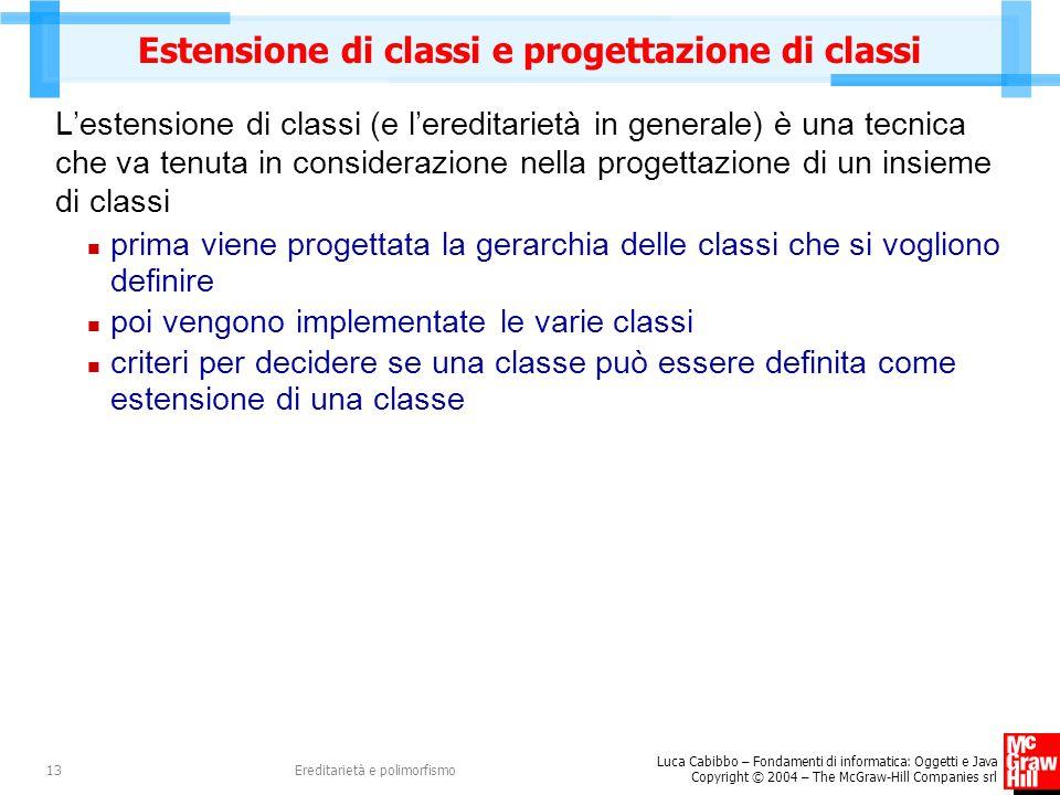 Luca Cabibbo – Fondamenti di informatica: Oggetti e Java Copyright © 2004 – The McGraw-Hill Companies srl Ereditarietà e polimorfismo13 Estensione di classi e progettazione di classi L'estensione di classi (e l'ereditarietà in generale) è una tecnica che va tenuta in considerazione nella progettazione di un insieme di classi prima viene progettata la gerarchia delle classi che si vogliono definire poi vengono implementate le varie classi criteri per decidere se una classe può essere definita come estensione di una classe