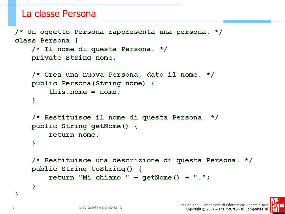 Luca Cabibbo – Fondamenti di informatica: Oggetti e Java Copyright © 2004 – The McGraw-Hill Companies srl Ereditarietà e polimorfismo3 La classe Persona /* Un oggetto Persona rappresenta una persona.