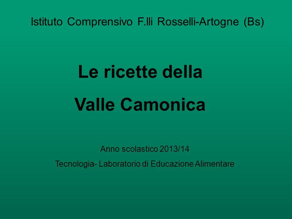 Istituto Comprensivo F.lli Rosselli-Artogne (Bs) Le ricette della Valle Camonica Anno scolastico 2013/14 Tecnologia- Laboratorio di Educazione Alimentare
