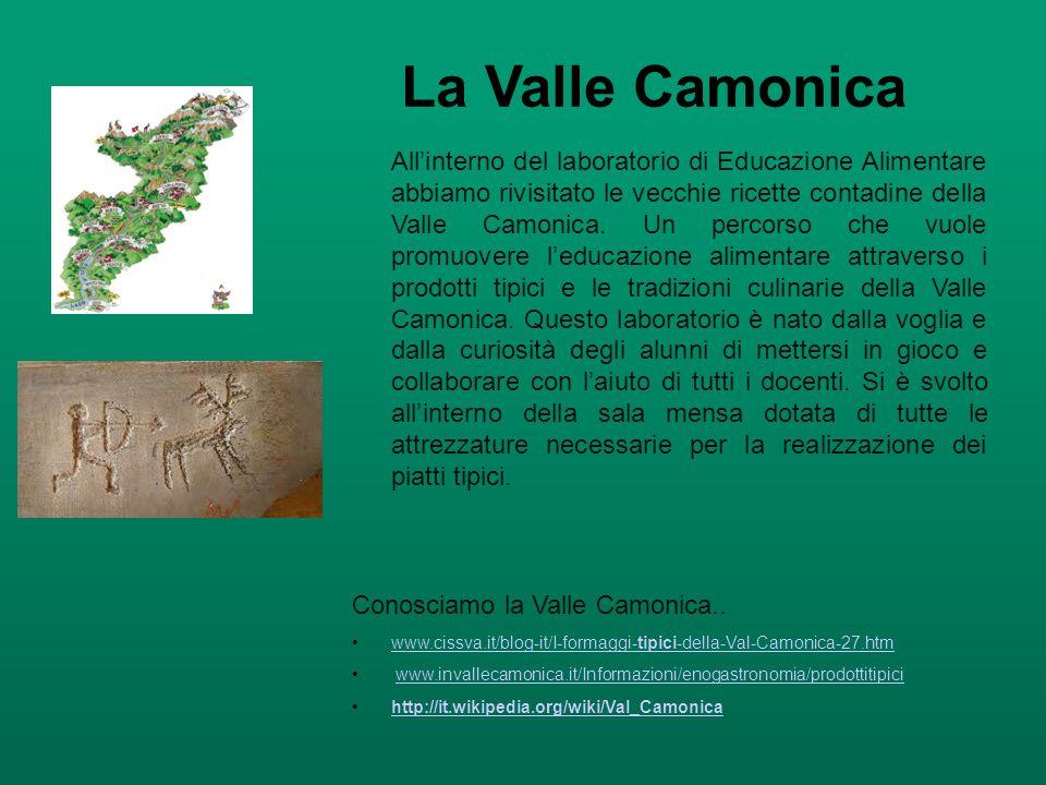 La Valle Camonica All'interno del laboratorio di Educazione Alimentare abbiamo rivisitato le vecchie ricette contadine della Valle Camonica. Un percor