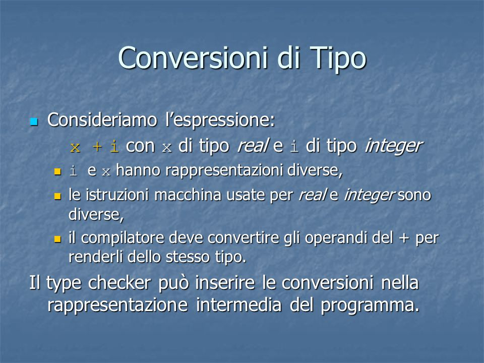 Conversioni di Tipo Consideriamo l'espressione: Consideriamo l'espressione: x + i con x di tipo real e i di tipo integer x + i con x di tipo real e i di tipo integer i e x hanno rappresentazioni diverse, i e x hanno rappresentazioni diverse, le istruzioni macchina usate per real e integer sono diverse, le istruzioni macchina usate per real e integer sono diverse, il compilatore deve convertire gli operandi del + per renderli dello stesso tipo.