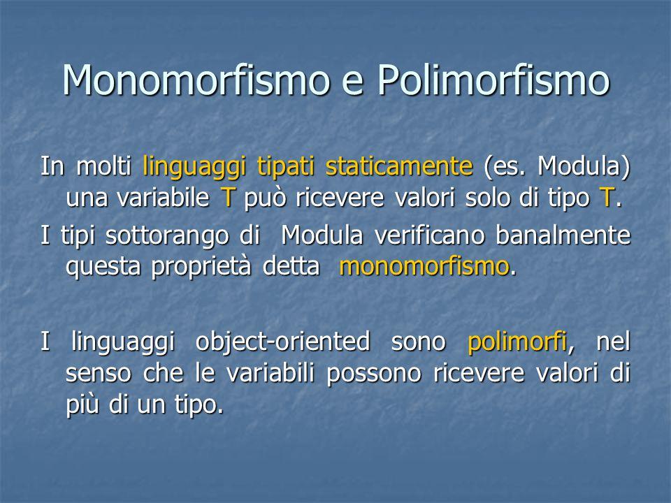 Monomorfismo e Polimorfismo In molti linguaggi tipati staticamente (es. Modula) una variabile T può ricevere valori solo di tipo T. I tipi sottorango