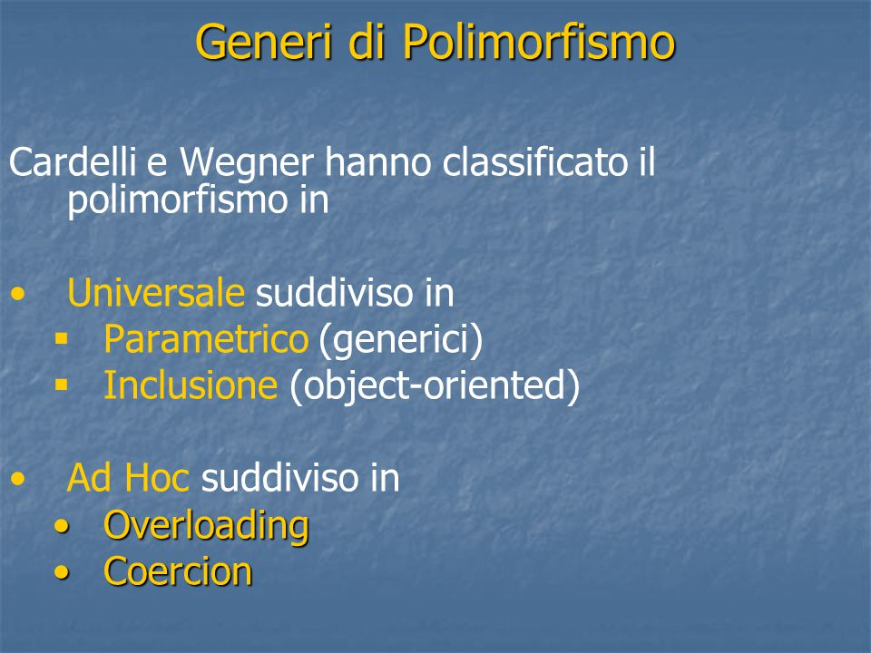 Generi di Polimorfismo Cardelli e Wegner hanno classificato il polimorfismo in Universale suddiviso in   Parametrico (generici)   Inclusione (object-oriented) Ad Hoc suddiviso in OverloadingOverloading CoercionCoercion