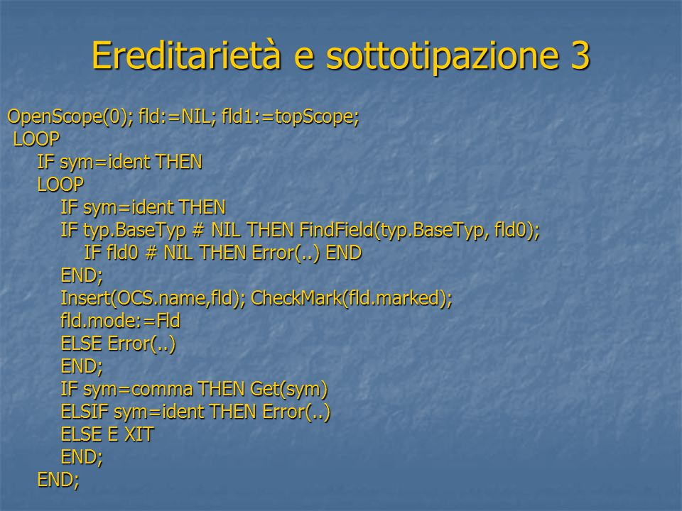Ereditarietà e sottotipazione 3 OpenScope(0); fld:=NIL; fld1:=topScope; LOOP LOOP IF sym=ident THEN IF sym=ident THEN LOOP LOOP IF sym=ident THEN IF s
