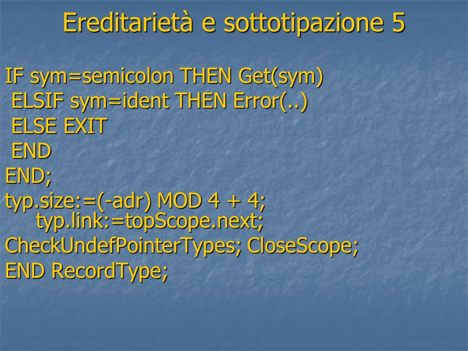 Ereditarietà e sottotipazione 5 IF sym=semicolon THEN Get(sym) ELSIF sym=ident THEN Error(..) ELSIF sym=ident THEN Error(..) ELSE EXIT ELSE EXIT END ENDEND; typ.size:=(-adr) MOD 4 + 4; typ.link:=topScope.next; CheckUndefPointerTypes; CloseScope; END RecordType;