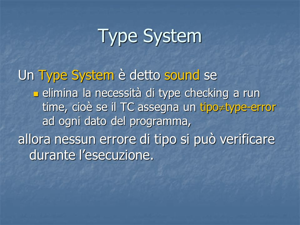 Type System Un Type System è detto sound se elimina la necessità di type checking a run time, cioè se il TC assegna un tipo  type-error ad ogni dato del programma, elimina la necessità di type checking a run time, cioè se il TC assegna un tipo  type-error ad ogni dato del programma, allora nessun errore di tipo si può verificare durante l'esecuzione.