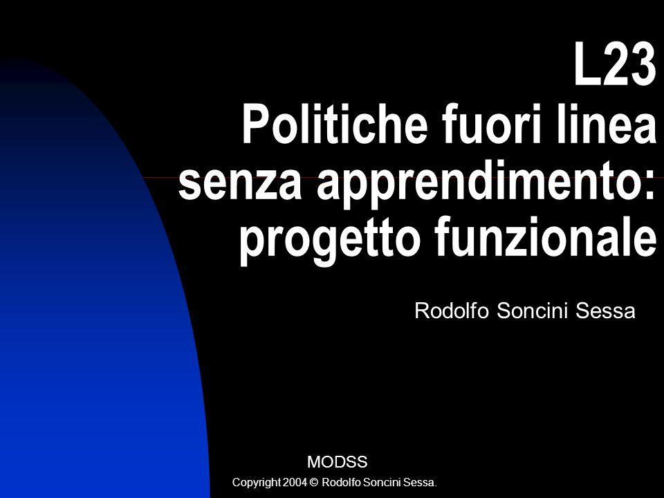 L23 Politiche fuori linea senza apprendimento: progetto funzionale Rodolfo Soncini Sessa MODSS Copyright 2004 © Rodolfo Soncini Sessa.
