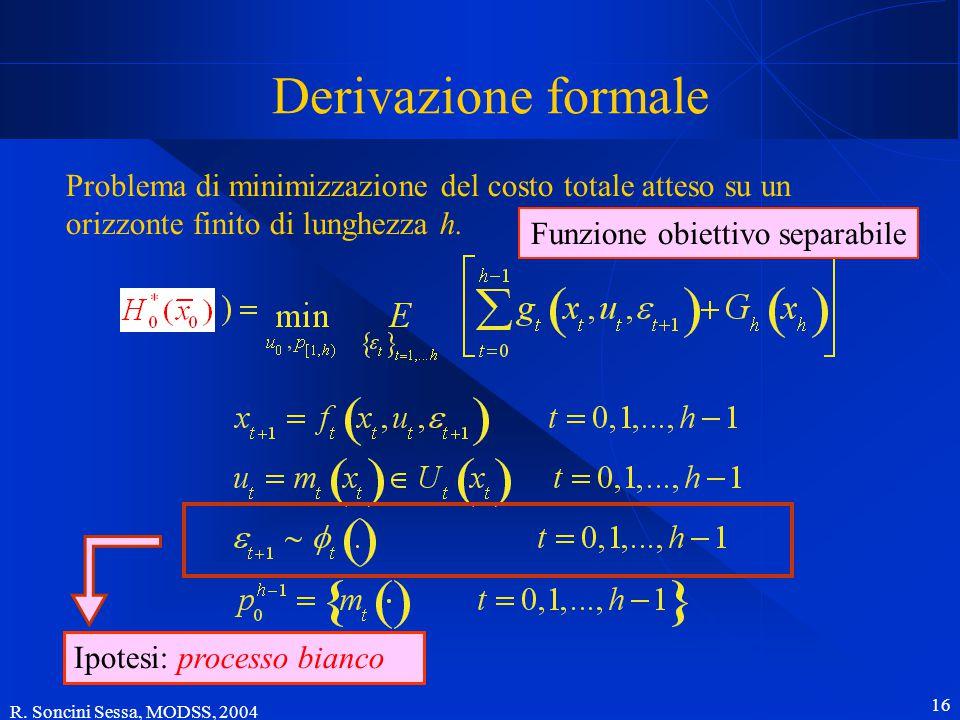 R. Soncini Sessa, MODSS, 2004 16 Derivazione formale Problema di minimizzazione del costo totale atteso su un orizzonte finito di lunghezza h. Ipotesi