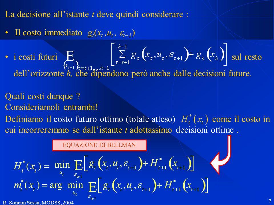 R. Soncini Sessa, MODSS, 2004 7 Il costo futuro La decisione all'istante t deve quindi considerare : Il costo immediato g t (x t,u t,  t+1 ) i costi