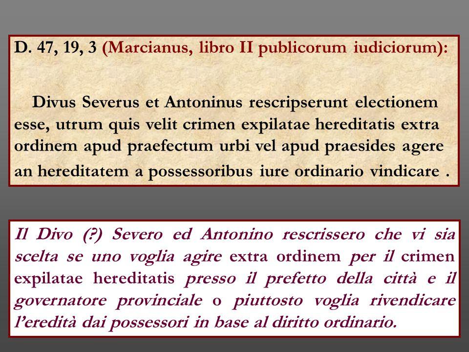 D. 47, 19, 3 (Marcianus, libro II publicorum iudiciorum): Divus Severus et Antoninus rescripserunt electionem esse, utrum quis velit crimen expilatae