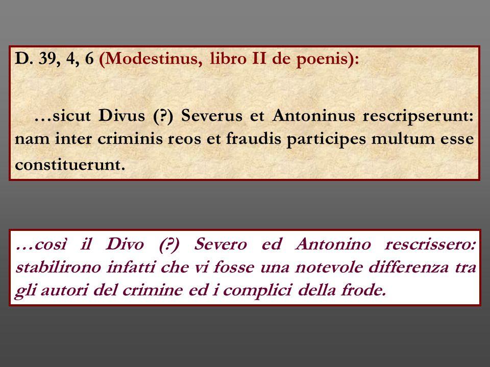 D. 39, 4, 6 (Modestinus, libro II de poenis): …sicut Divus (?) Severus et Antoninus rescripserunt: nam inter criminis reos et fraudis participes multu
