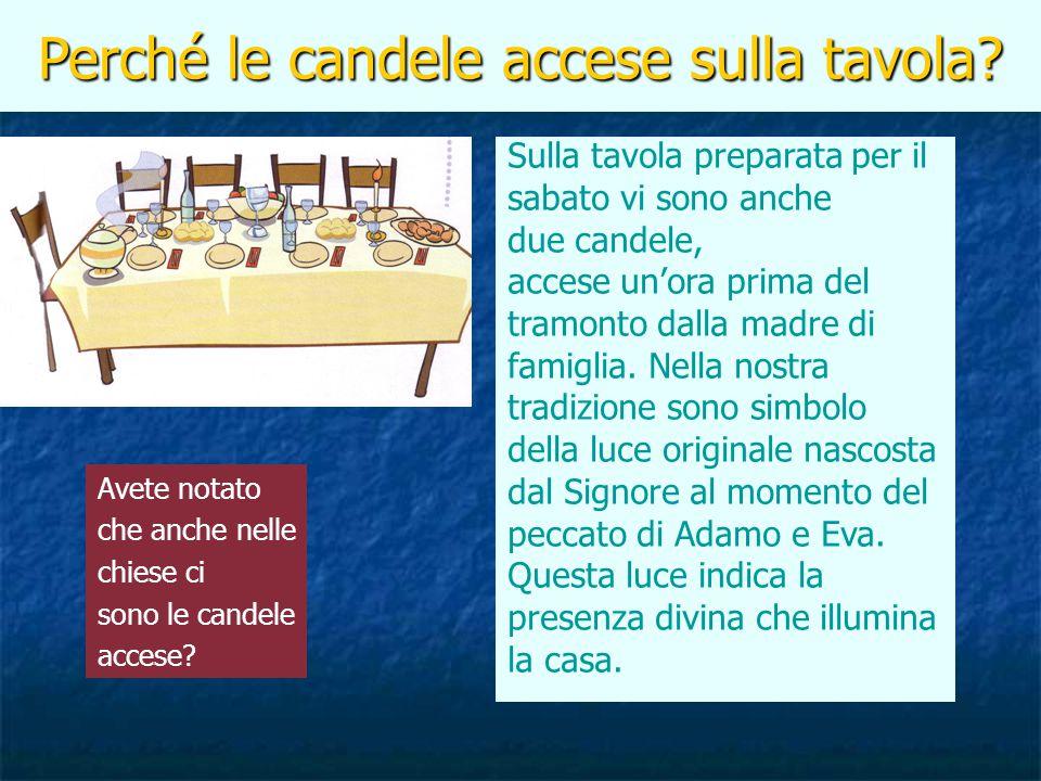 Perché le candele accese sulla tavola? Sulla tavola preparata per il sabato vi sono anche due candele, accese un'ora prima del tramonto dalla madre di
