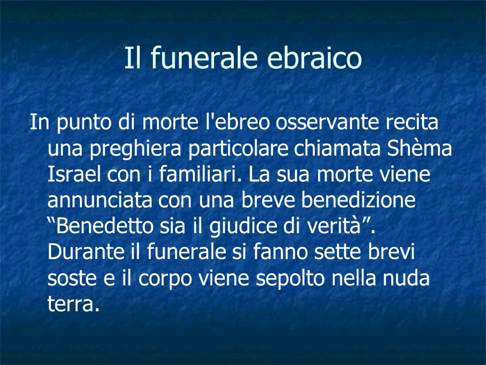 Il funerale ebraico In punto di morte l'ebreo osservante recita una preghiera particolare chiamata Shèma Israel con i familiari. La sua morte viene an