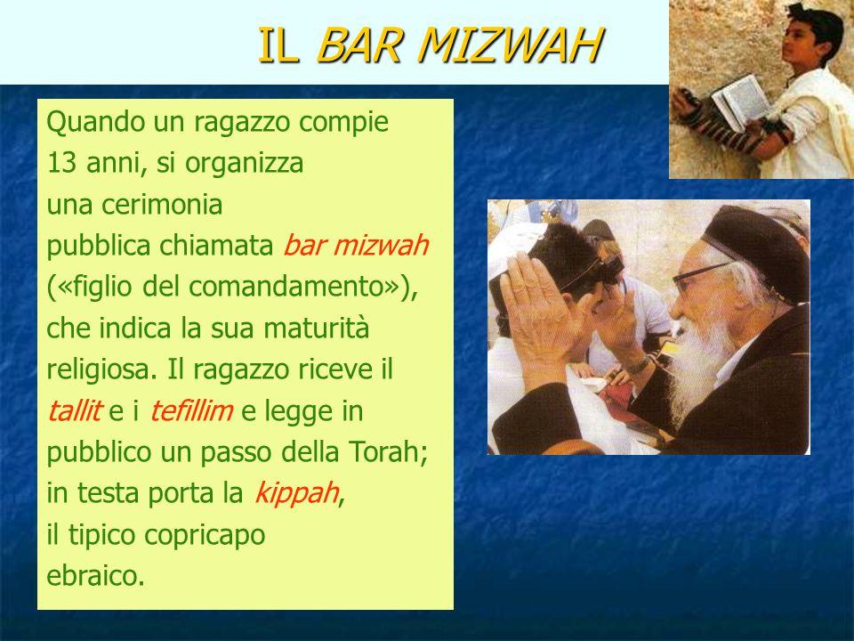 IL BAR MIZWAH Quando un ragazzo compie 13 anni, si organizza una cerimonia pubblica chiamata bar mizwah («figlio del comandamento»), che indica la sua