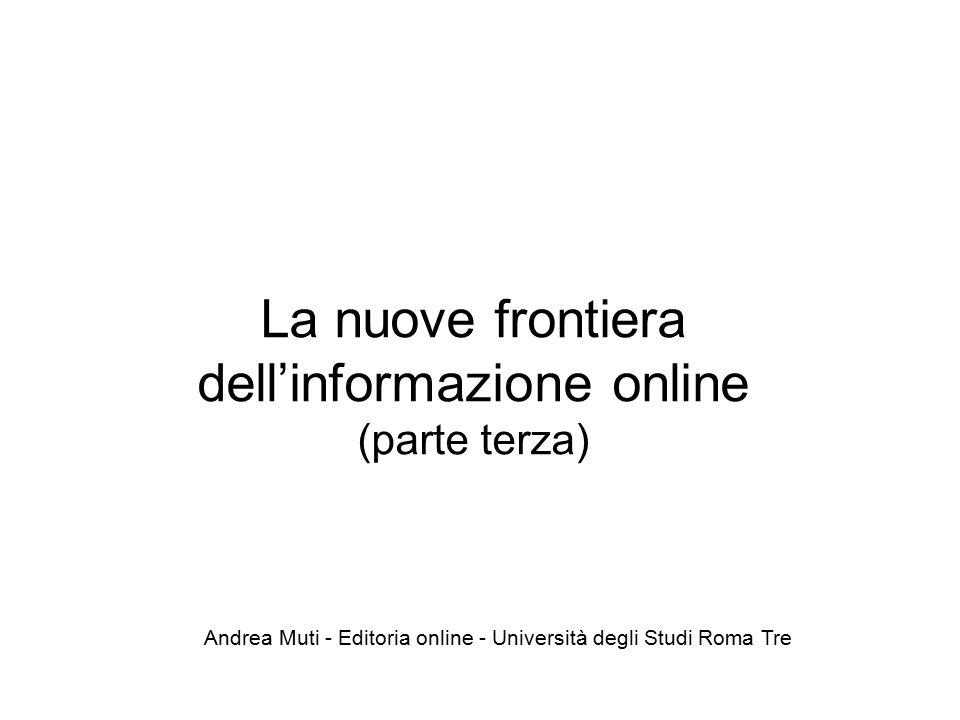 La nuove frontiera dell'informazione online (parte terza) Andrea Muti - Editoria online - Università degli Studi Roma Tre