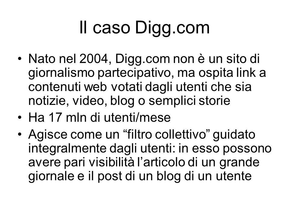 Il caso Digg.com Nato nel 2004, Digg.com non è un sito di giornalismo partecipativo, ma ospita link a contenuti web votati dagli utenti che sia notizie, video, blog o semplici storie Ha 17 mln di utenti/mese Agisce come un filtro collettivo guidato integralmente dagli utenti: in esso possono avere pari visibilità l'articolo di un grande giornale e il post di un blog di un utente