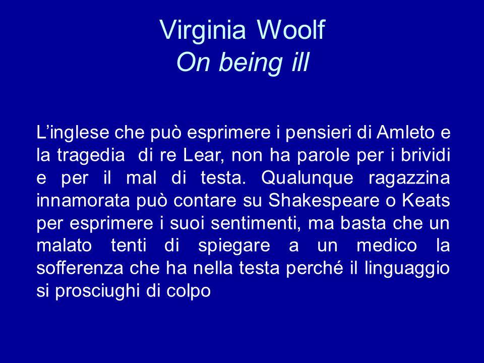 Virginia Woolf On being ill L'inglese che può esprimere i pensieri di Amleto e la tragedia di re Lear, non ha parole per i brividi e per il mal di tes