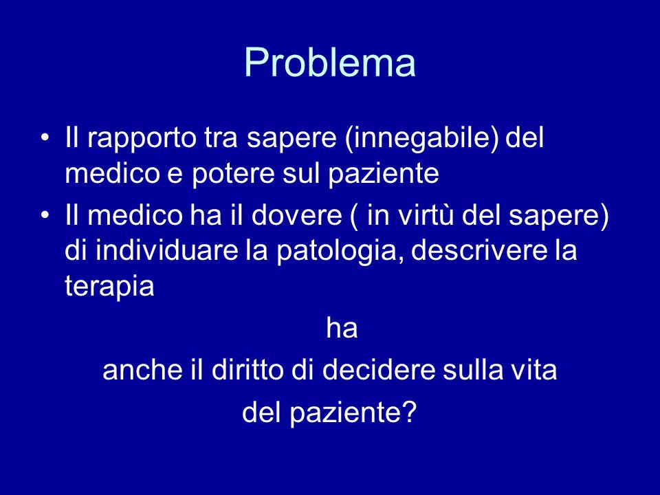 Problema Il rapporto tra sapere (innegabile) del medico e potere sul paziente Il medico ha il dovere ( in virtù del sapere) di individuare la patologi