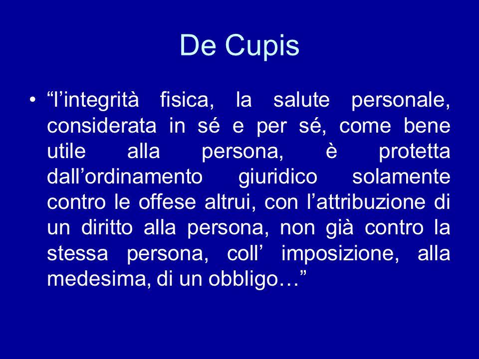 """De Cupis """"l'integrità fisica, la salute personale, considerata in sé e per sé, come bene utile alla persona, è protetta dall'ordinamento giuridico sol"""