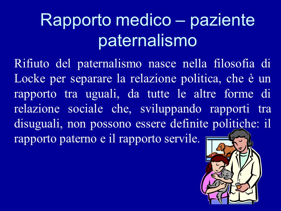Rapporto medico – paziente paternalismo Rifiuto del paternalismo nasce nella filosofia di Locke per separare la relazione politica, che è un rapporto