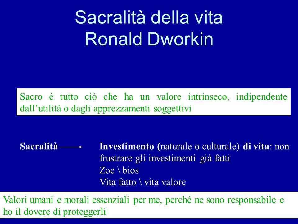 Sacralità della vita Ronald Dworkin Sacro è tutto ciò che ha un valore intrinseco, indipendente dall'utilità o dagli apprezzamenti soggettivi Sacralit