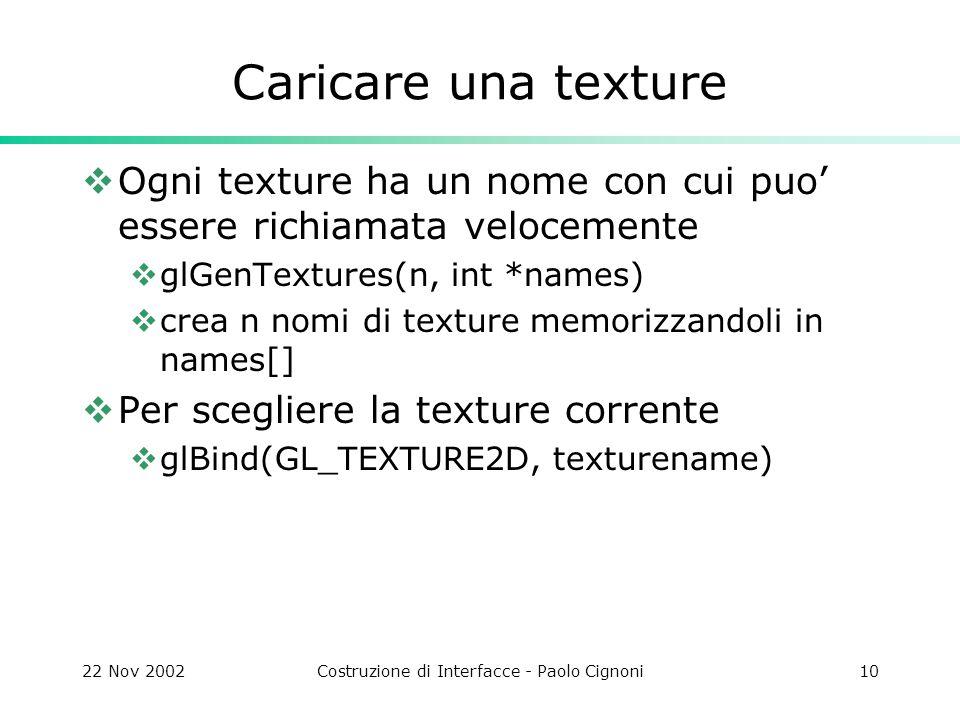 22 Nov 2002Costruzione di Interfacce - Paolo Cignoni10 Caricare una texture  Ogni texture ha un nome con cui puo' essere richiamata velocemente  glGenTextures(n, int *names)  crea n nomi di texture memorizzandoli in names[]  Per scegliere la texture corrente  glBind(GL_TEXTURE2D, texturename)