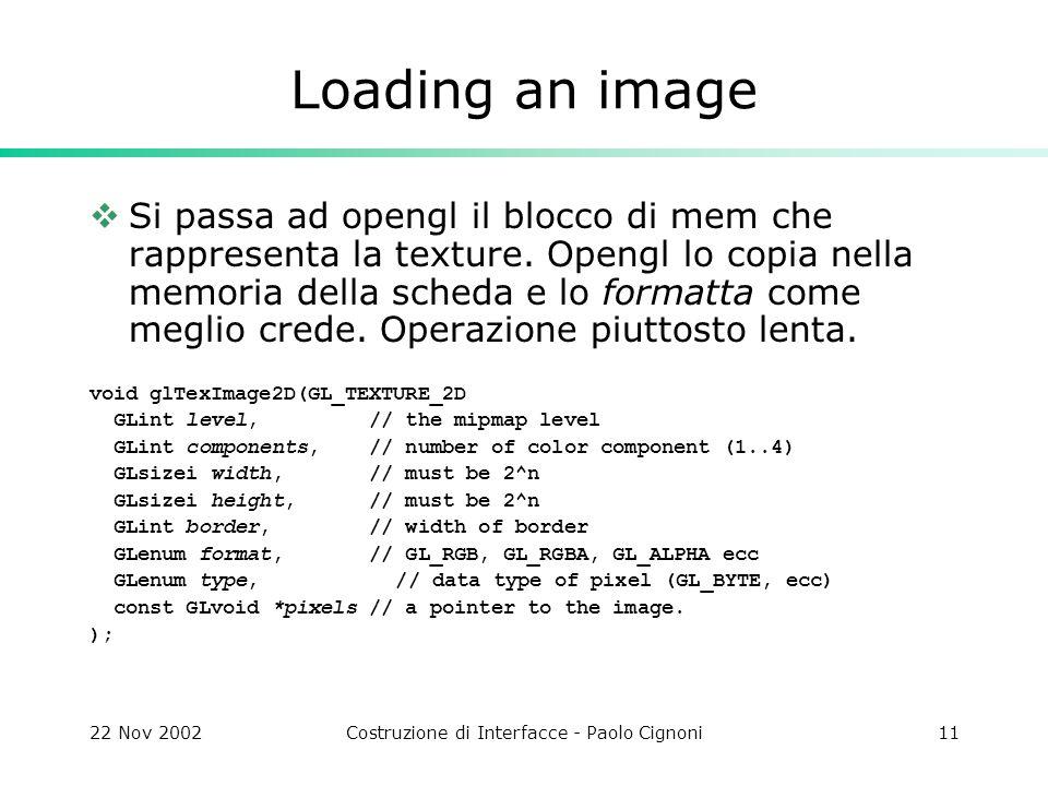 22 Nov 2002Costruzione di Interfacce - Paolo Cignoni11 Loading an image  Si passa ad opengl il blocco di mem che rappresenta la texture.