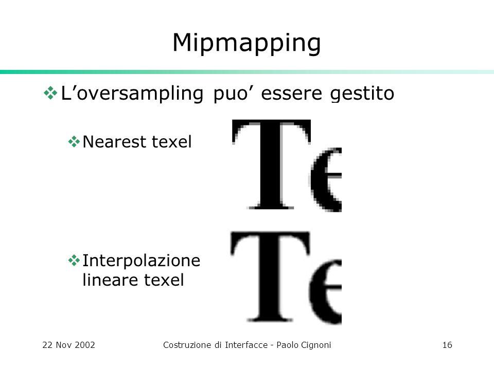 22 Nov 2002Costruzione di Interfacce - Paolo Cignoni16 Mipmapping  L'oversampling puo' essere gestito  Nearest texel  Interpolazione lineare texel