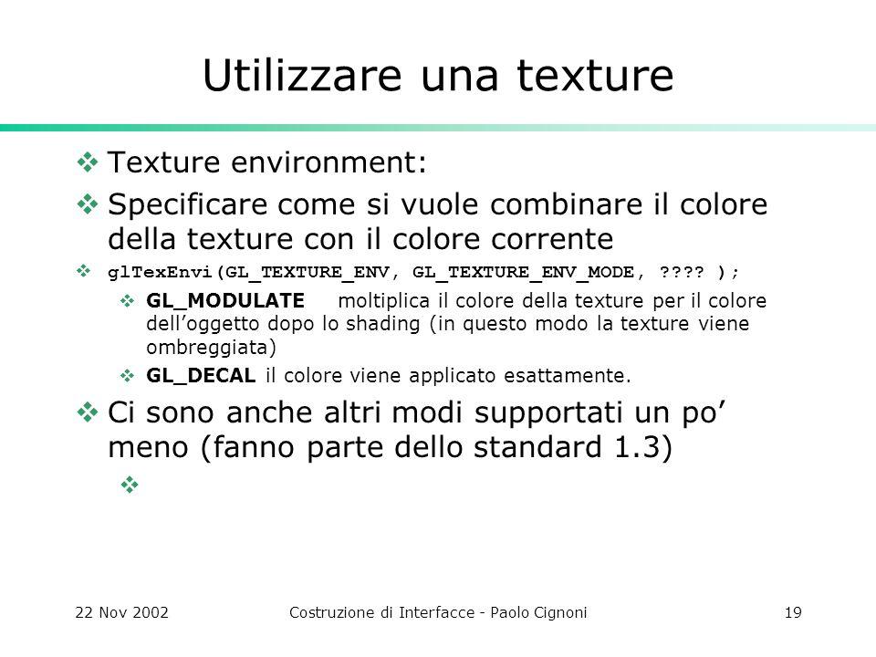 22 Nov 2002Costruzione di Interfacce - Paolo Cignoni19 Utilizzare una texture  Texture environment:  Specificare come si vuole combinare il colore della texture con il colore corrente  glTexEnvi(GL_TEXTURE_ENV, GL_TEXTURE_ENV_MODE, .