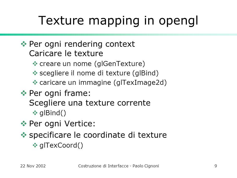 22 Nov 2002Costruzione di Interfacce - Paolo Cignoni9 Texture mapping in opengl  Per ogni rendering context Caricare le texture  creare un nome (glGenTexture)  scegliere il nome di texture (glBind)  caricare un immagine (glTexImage2d)  Per ogni frame: Scegliere una texture corrente  glBind()  Per ogni Vertice:  specificare le coordinate di texture  glTexCoord()