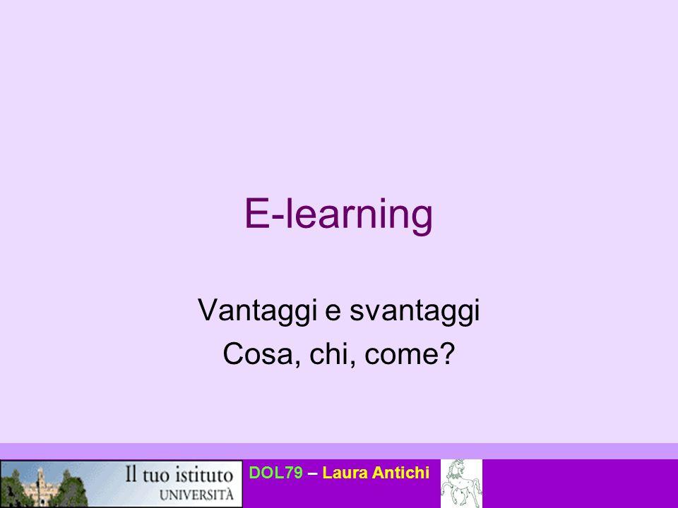 DOL79 – Laura Antichi E-learning Vantaggi e svantaggi Cosa, chi, come?