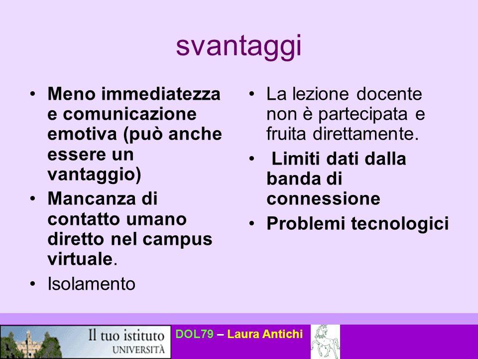 DOL79 – Laura Antichi svantaggi Meno immediatezza e comunicazione emotiva (può anche essere un vantaggio) Mancanza di contatto umano diretto nel campu