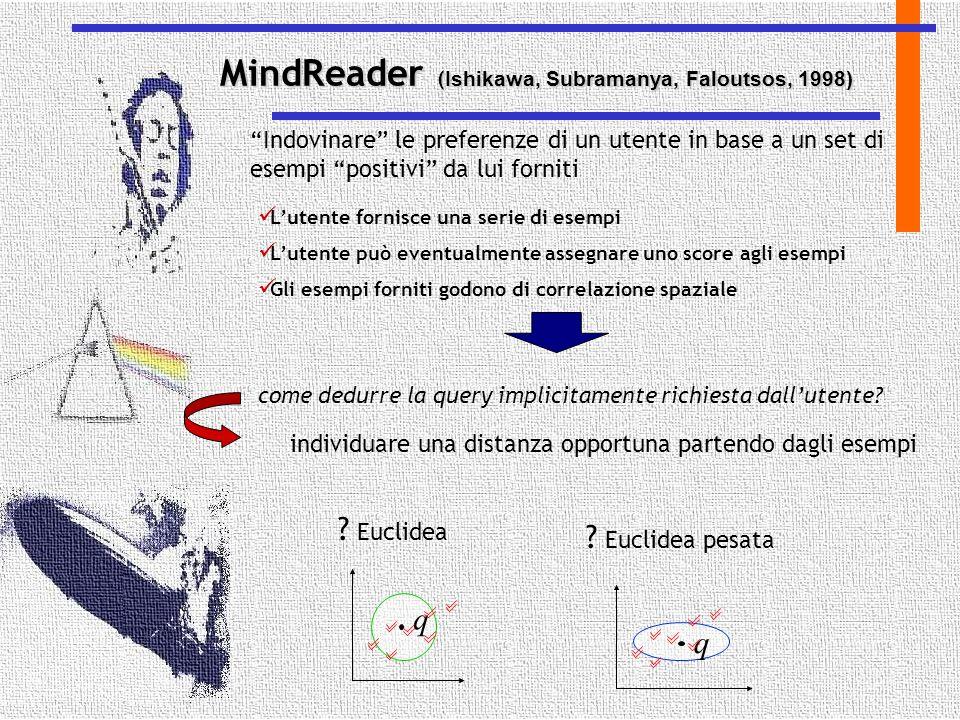 """MindReader ( Ishikawa, Subramanya, Faloutsos, 1998) """"Indovinare"""" le preferenze di un utente in base a un set di esempi """"positivi"""" da lui forniti L'ute"""