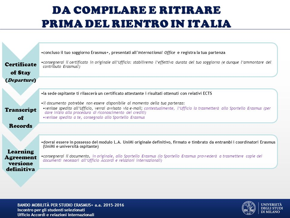 DA COMPILARE E RITIRARE PRIMA DEL RIENTRO IN ITALIA Certificate of Stay (Departure) concluso il tuo soggiorno Erasmus+, presentati all'International Office e registra la tua partenza consegnerai il certificato in originale all'Ufficio: stabiliremo l'effettiva durata del tuo soggiorno (e dunque l'ammontare del contributo Erasmus!) Transcript of Records la sede ospitante ti rilascerà un certificato attestante i risultati ottenuti con relativi ECTS il documento potrebbe non essere disponibile al momento della tua partenza: venisse spedito all'Ufficio, verrai avvisato via e-mail; contestualmente, l'Ufficio lo trasmetterà allo Sportello Erasmus (per dare inizio alla procedura di riconoscimento dei crediti) venisse spedito a te, consegnalo allo Sportello Erasmus Learning Agreement versione definitiva dovrai essere in possesso del modulo L.A.