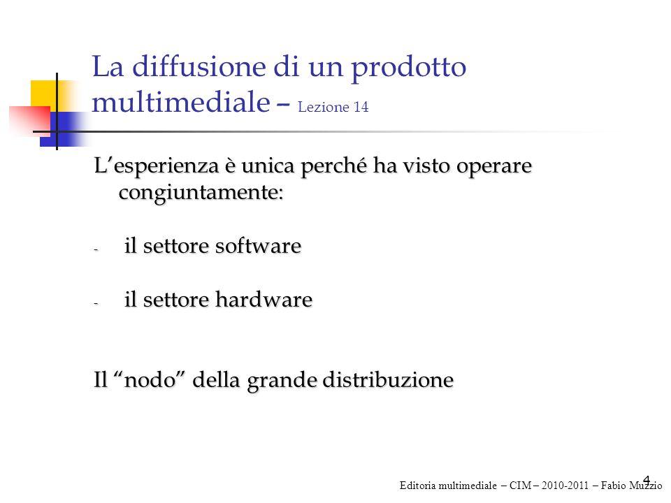4 La diffusione di un prodotto multimediale – Lezione 14 L'esperienza è unica perché ha visto operare congiuntamente: - il settore software - il settore hardware Il nodo della grande distribuzione Editoria multimediale – CIM – 2010-2011 – Fabio Muzzio