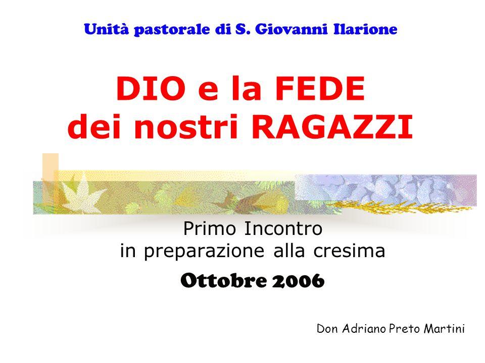 DIO e la FEDE dei nostri RAGAZZI Primo Incontro in preparazione alla cresima Ottobre 2006 Don Adriano Preto Martini Unità pastorale di S. Giovanni Ila
