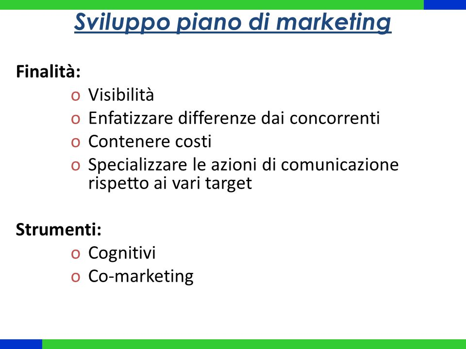 Sviluppo piano di marketing Finalità: oVisibilità oEnfatizzare differenze dai concorrenti oContenere costi oSpecializzare le azioni di comunicazione rispetto ai vari target Strumenti: oCognitivi oCo-marketing