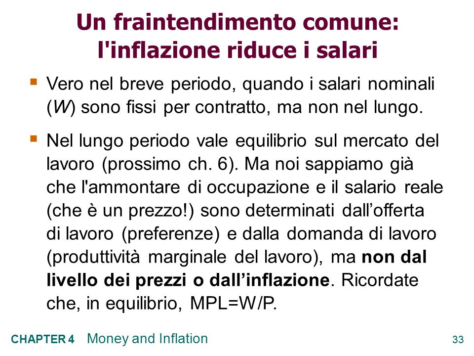 33 CHAPTER 4 Money and Inflation Un fraintendimento comune: l inflazione riduce i salari  Vero nel breve periodo, quando i salari nominali (W) sono fissi per contratto, ma non nel lungo.