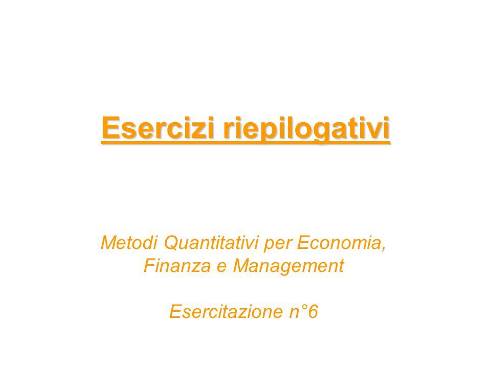 Esercizi riepilogativi Metodi Quantitativi per Economia, Finanza e Management Esercitazione n°6