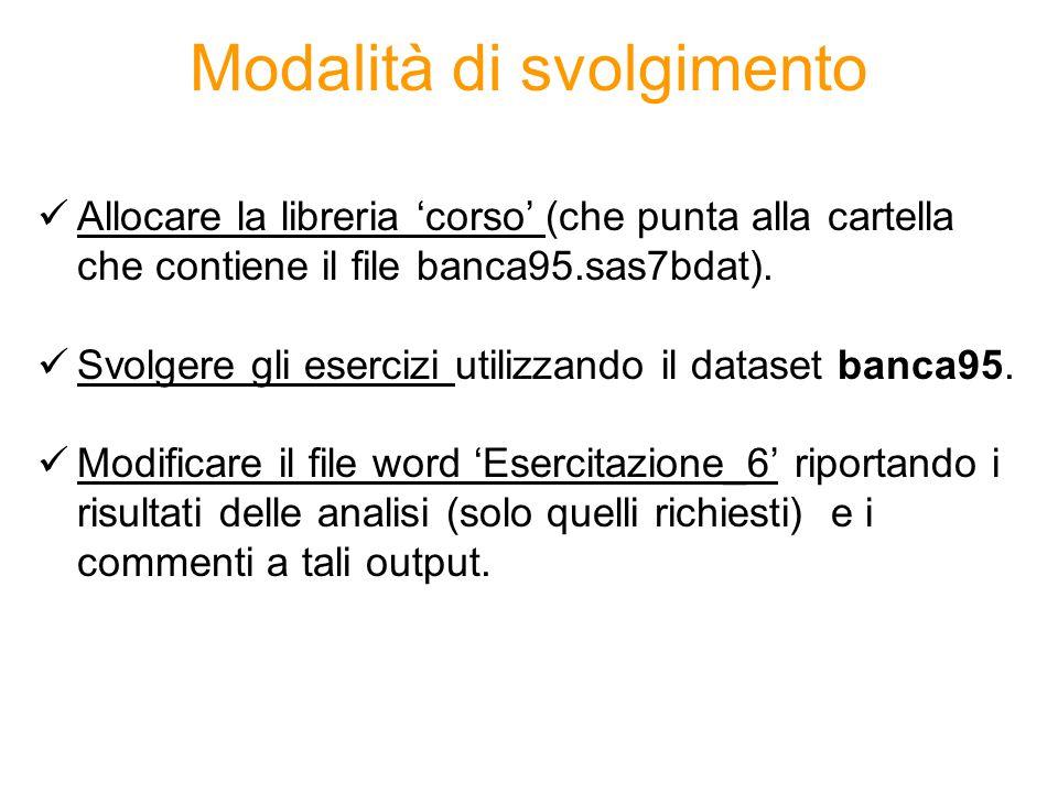 Modalità di svolgimento Allocare la libreria 'corso' (che punta alla cartella che contiene il file banca95.sas7bdat). Svolgere gli esercizi utilizzand
