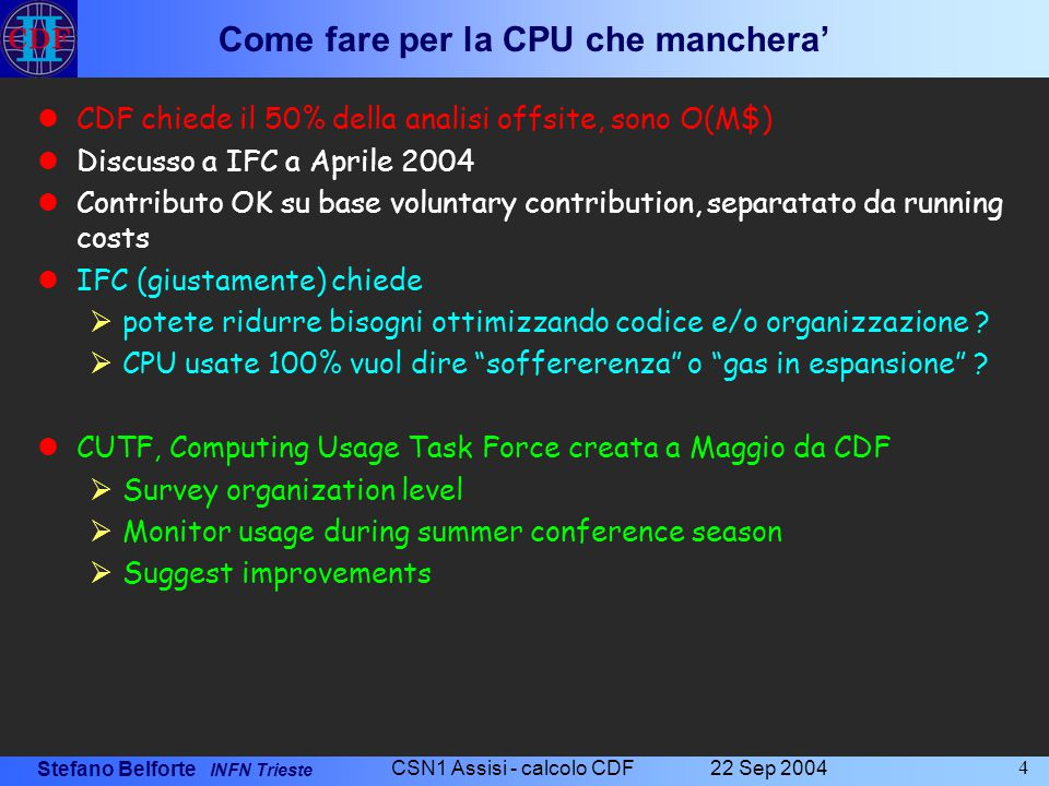 Stefano Belforte INFN Trieste 22 Sep 2004 CSN1 Assisi - calcolo CDF 15 Quale farm al CNAF nel 2006 Le richieste dei moduli (+900GHz + 50TB) sono ancora valide alla luce della esperienza delle conferenze estive 2004 e dei primi risultati della CUTF Ci sono incertezze nel futuro, ci sono momenti di picco e di minor uso La strategia di confluire in un pool comune Tier1 e' la difesa contro gli uni e gli altri, nessuna CPU vada sprecata L'hardware che abbiamo al FNAL e' considerevole ed e' stato il nostro principale sostegno fino ad oggi:  12TB disco  500 GHz  Sono macchine acquistate nel 2002/3.