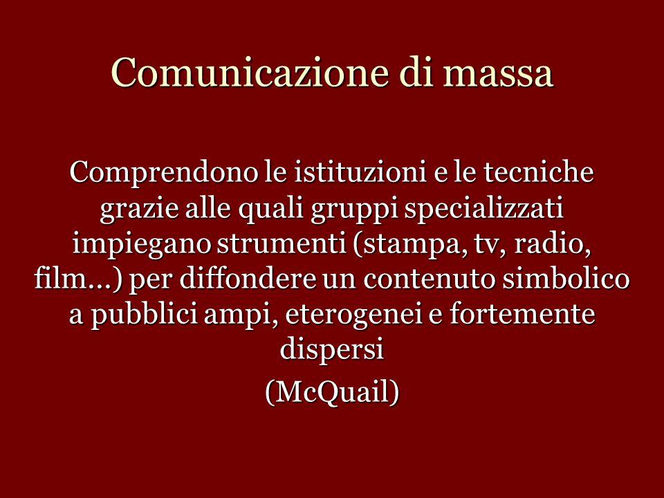 Comunicazione di massa Comprendono le istituzioni e le tecniche grazie alle quali gruppi specializzati impiegano strumenti (stampa, tv, radio, film...