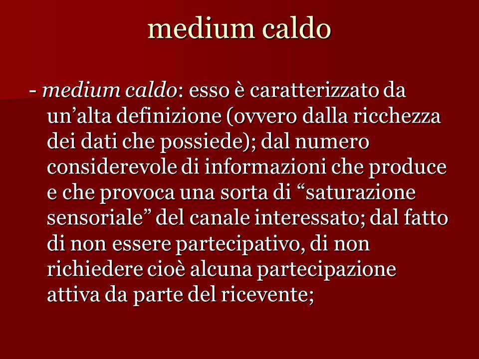 medium caldo - medium caldo: esso è caratterizzato da un'alta definizione (ovvero dalla ricchezza dei dati che possiede); dal numero considerevole di