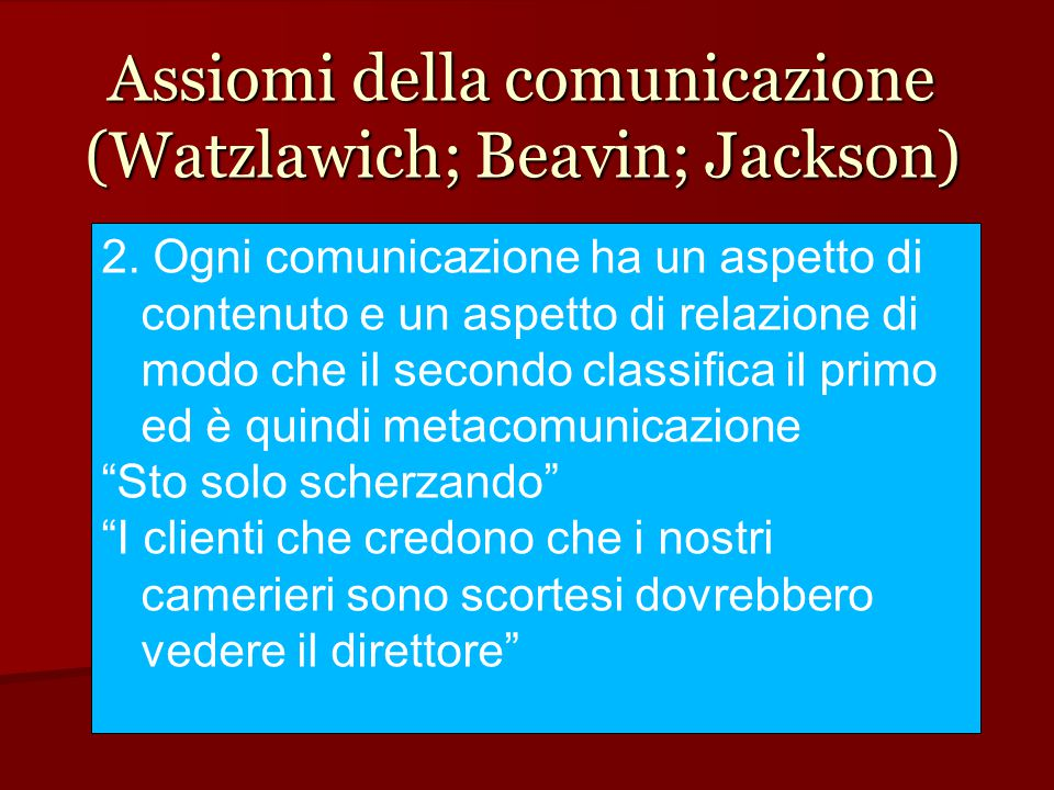 Assiomi della comunicazione (Watzlawich; Beavin; Jackson) 2. Ogni comunicazione ha un aspetto di contenuto e un aspetto di relazione di modo che il se