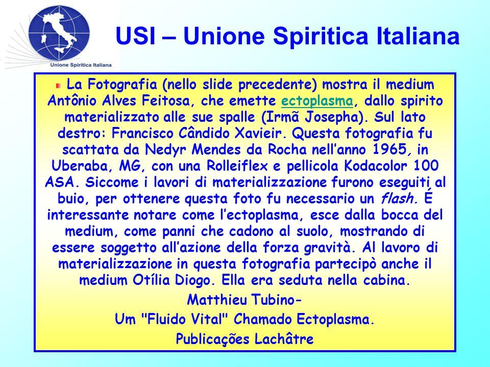 USI – Unione Spiritica Italiana La Fotografia (nello slide precedente) mostra il medium Antônio Alves Feitosa, che emette ectoplasma, dallo spirito materializzato alle sue spalle (Irmã Josepha).