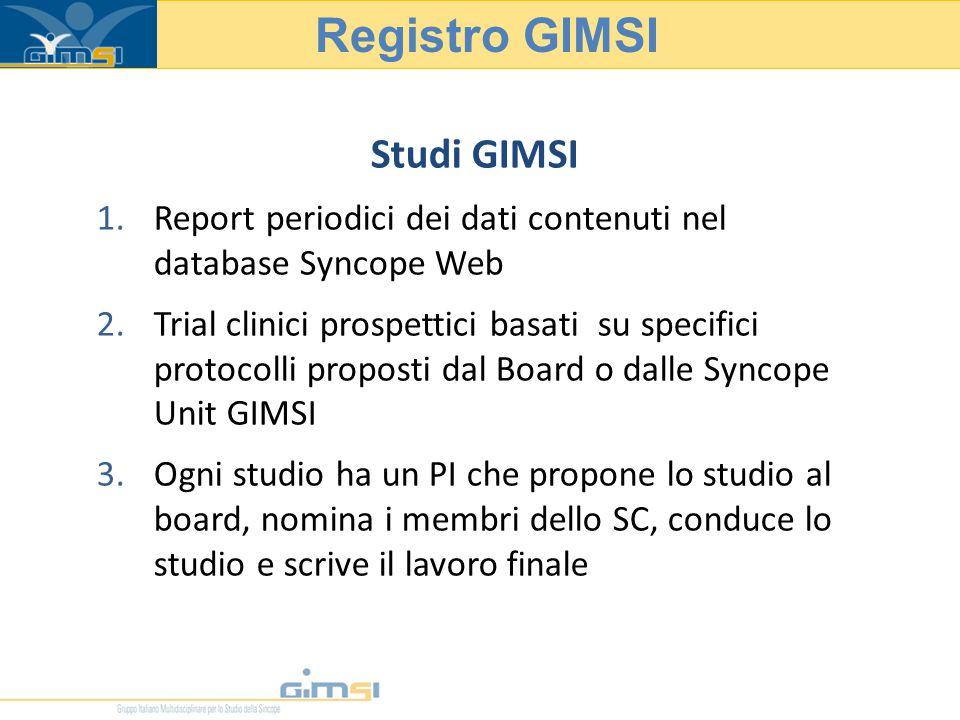 Studi GIMSI 1.Report periodici dei dati contenuti nel database Syncope Web 2.Trial clinici prospettici basati su specifici protocolli proposti dal Board o dalle Syncope Unit GIMSI 3.Ogni studio ha un PI che propone lo studio al board, nomina i membri dello SC, conduce lo studio e scrive il lavoro finale Registro GIMSI