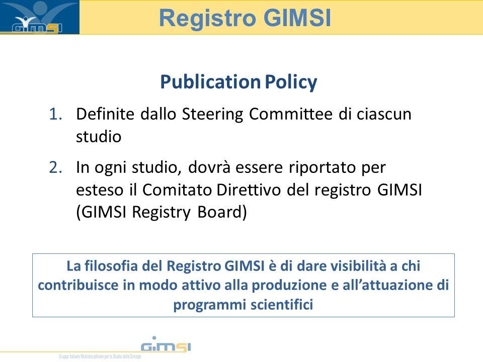 Publication Policy 1.Definite dallo Steering Committee di ciascun studio 2.In ogni studio, dovrà essere riportato per esteso il Comitato Direttivo del registro GIMSI (GIMSI Registry Board) La filosofia del Registro GIMSI è di dare visibilità a chi contribuisce in modo attivo alla produzione e all'attuazione di programmi scientifici