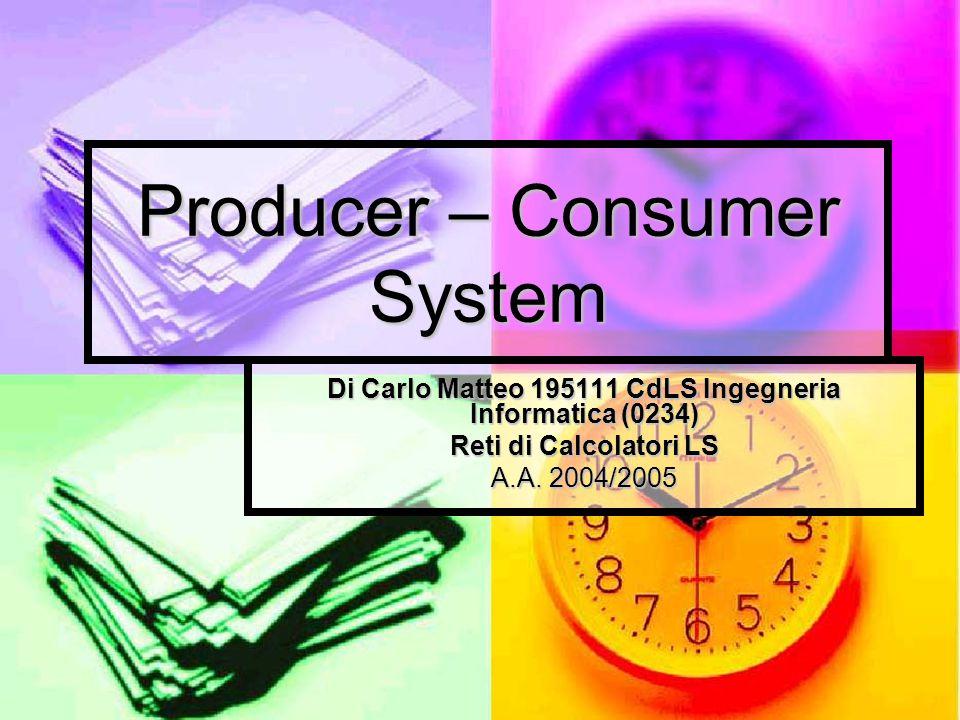 Producer – Consumer System Di Carlo Matteo 195111 CdLS Ingegneria Informatica (0234) Reti di Calcolatori LS A.A.